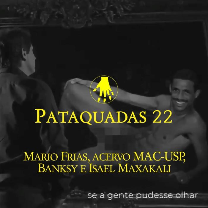 Pataquadas 22: Mario Frias, acervo MAC-USP, Banksy e Isael Maxakali