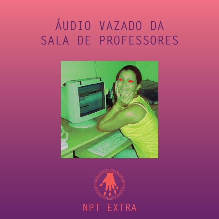 [podcast] NPT Extra: áudio vazado da sala de professores